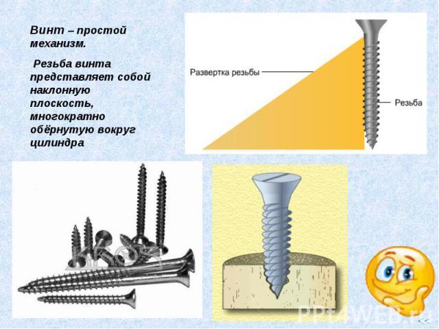 Винт – простой механизм. Резьба винта представляет собой наклонную плоскость, многократно обёрнутую вокруг цилиндра