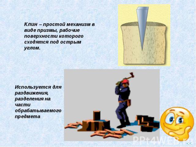Клин – простой механизм в виде призмы, рабочие поверхности которого сходятся под острым углом. Используется для раздвижения, разделения на части обрабатываемого предмета