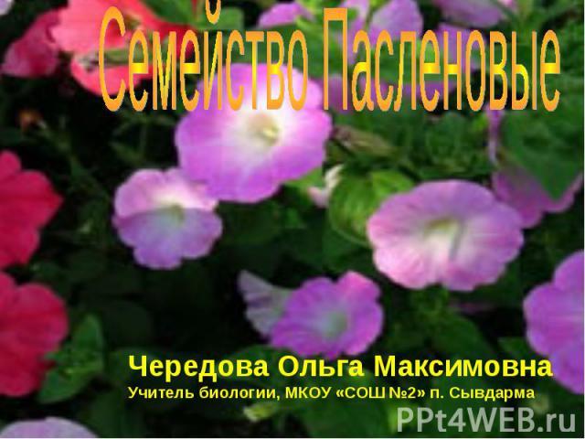 Семейство Пасленовые Чередова Ольга МаксимовнаУчитель биологии, МКОУ «СОШ №2» п. Сывдарма