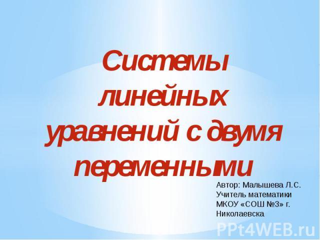 Системы линейных уравнений с двумя переменными Автор: Малышева Л.С. Учитель математикиМКОУ «СОШ №3» г. Николаевска