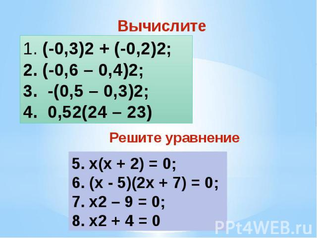 Вычислите (-0,3)2 + (-0,2)2; (-0,6 – 0,4)2; -(0,5 – 0,3)2; 0,52(24 – 23) 5. x(х + 2) = 0;6. (х - 5)(2х + 7) = 0;7. x2 – 9 = 0; 8. x2 + 4 = 0