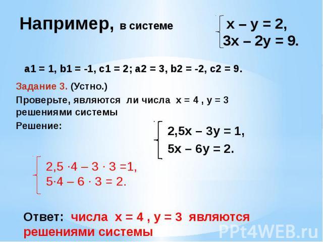 Например, в системе а1 = 1, b1 = -1, с1 = 2; а2 = 3, b2 = -2, с2 = 9. Задание 3. (Устно.)Проверьте, являются ли числа х = 4 , у = 3 решениями системыРешение: 2,5 ·4 – 3 · 3 =1,5·4 – 6 · 3 = 2. 2,5х – 3у = 1,5х – 6у = 2. х – у = 2,3х – 2у = 9. Ответ:…