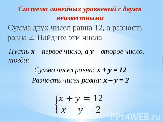 Система линейных уравнений с двумя неизвестными Сумма двух чисел равна 12, а разность равна 2. Найдите эти числа Пусть x – первое число, а y – второе число, тогда:Сумма чисел равна: x + y = 12Разность чисел равна: x – y = 2