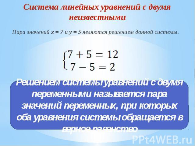 Система линейных уравнений с двумя неизвестнымиПара значений x = 7 и y = 5 являются решением данной системы. Решением системы уравнений с двумя переменными называется пара значений переменных, при которых оба уравнения системы обращается в верное ра…