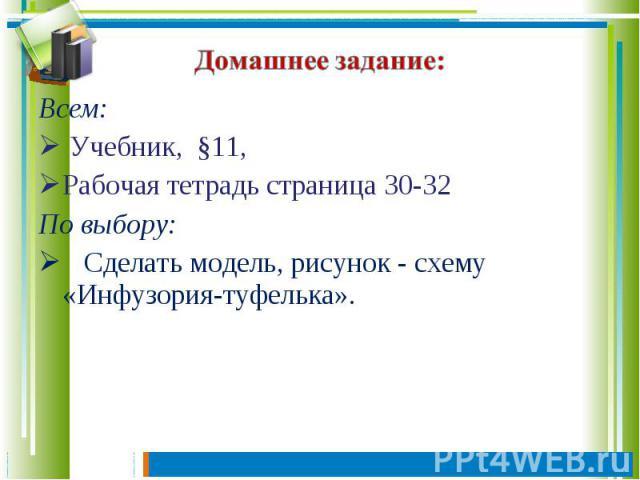 Домашнее задание: Всем: Учебник, §11, Рабочая тетрадь страница 30-32По выбору: Сделать модель, рисунок - схему «Инфузория-туфелька».