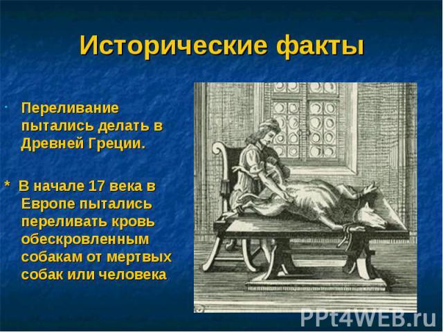 Исторические факты Переливание пытались делать в Древней Греции.* В начале 17 века в Европе пытались переливать кровь обескровленным собакам от мертвых собак или человека