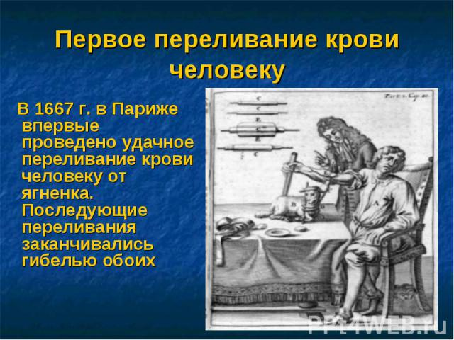 Первое переливание крови человеку В 1667 г. в Париже впервые проведено удачное переливание крови человеку от ягненка. Последующие переливания заканчивались гибелью обоих