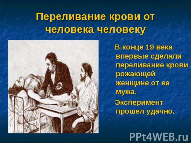 Переливание крови от человека человеку В конце 19 века впервые сделали переливание крови рожающей женщине от ее мужа. Эксперимент прошел удачно.