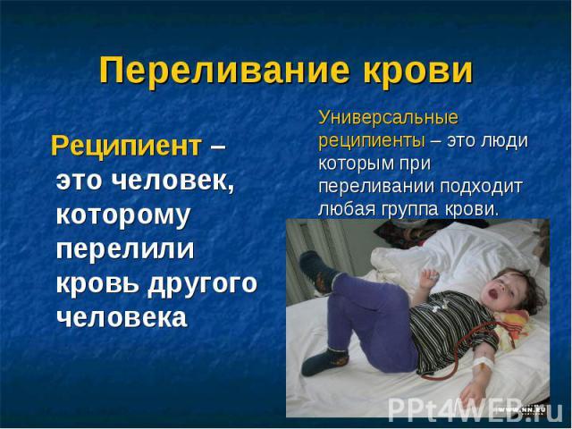 Переливание крови Реципиент – это человек, которому перелили кровь другого человека Универсальные реципиенты – это люди которым при переливании подходит любая группа крови.