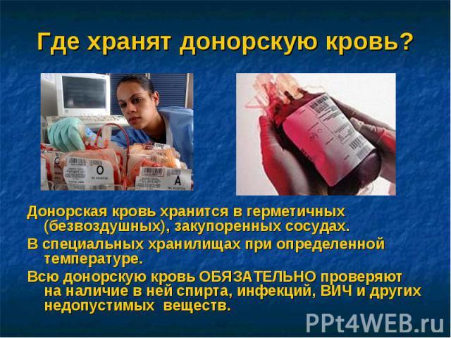 Где хранят донорскую кровь? Донорская кровь хранится в герметичных (безвоздушных), закупоренных сосудах. В специальных хранилищах при определенной температуре.Всю донорскую кровь ОБЯЗАТЕЛЬНО проверяют на наличие в ней спирта, инфекций, ВИЧ и других …