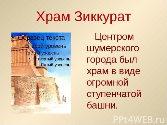 Храм Зиккурат Центром шумерского города был храм в виде огромной ступенчатой башни.