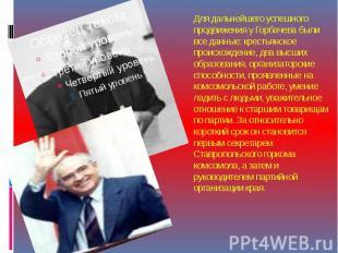 Для дальнейшего успешного продвижения у Горбачева были все данные: крестьянское