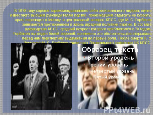 В 1978 году хорошо зарекомендовавшего себя регионального лидера, лично известного высшим руководителям партии, приезжавшим отдыхать на курорты края, переводят в Москву, в центральный аппарат КПСС, где М. С. Горбачев занимается претворением в жизнь а…