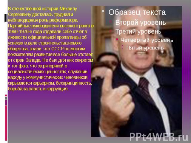 В отечественной истории Михаилу Сергеевичу досталась трудная и неблагодарная роль реформатора. Партийные руководители высокого ранга в 1960-1970-е года отдавали себе отчет в лживости официальной пропаганды об успехах в деле строительства нового обще…