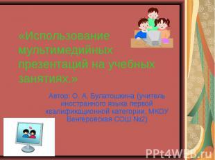Использование мультимедийных презентаций на учебных занятиях Автор: О. А. Булато