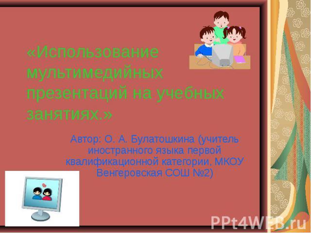 Использование мультимедийных презентаций на учебных занятиях Автор: О. А. Булатошкина (учитель иностранного языка первой квалификационной категории, МКОУ Венгеровская СОШ №2)