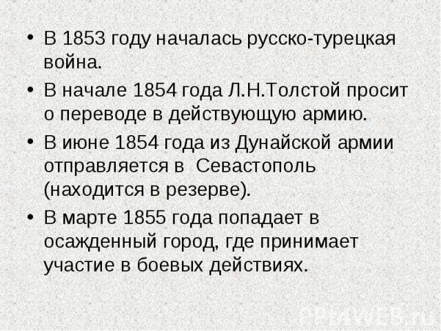 В 1853 году началась русско-турецкая война.В начале 1854 года Л.Н.Толстой просит о переводе в действующую армию.В июне 1854 года из Дунайской армии отправляется в Севастополь (находится в резерве).В марте 1855 года попадает в осажденный город, где п…