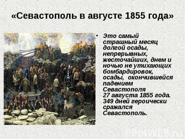 «Севастополь в августе 1855 года» Это самый страшный месяц долгой осады, непрерывных, жесточайших, днем и ночью не утихающих бомбардировок, осады, окончившейся падением Севастополя 27августа 1855года. 349дней героически сражался Севастополь.