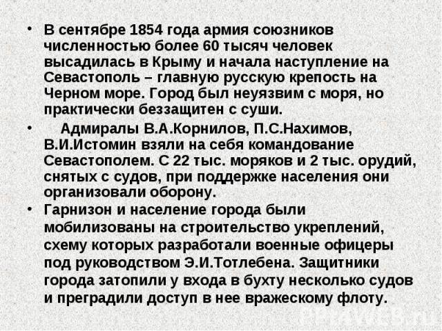 В сентябре 1854 года армия союзников численностью более 60 тысяч человек высадилась в Крыму и начала наступление на Севастополь – главную русскую крепость на Черном море. Город был неуязвим с моря, но практически беззащитен с суши. Адмиралы В.А.Корн…