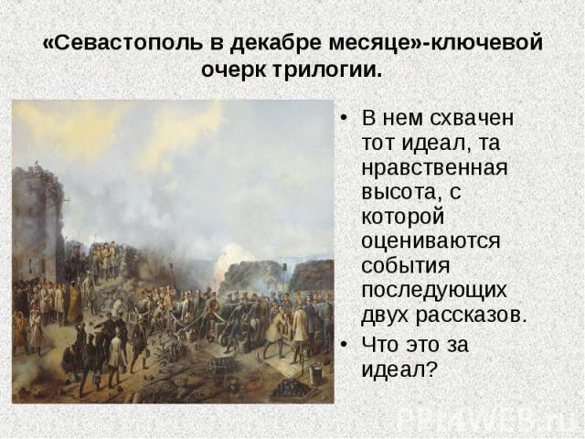 «Севастополь в декабре месяце»-ключевой очерк трилогии.В нем схвачен тот идеал, та нравственная высота, с которой оцениваются события последующих двух рассказов.Что это за идеал?