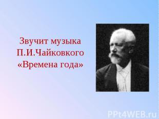 Звучит музыка П.И.Чайковкого «Времена года»