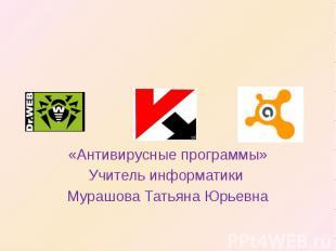 «Антивирусные программы»Учитель информатики Мурашова Татьяна Юрьевна