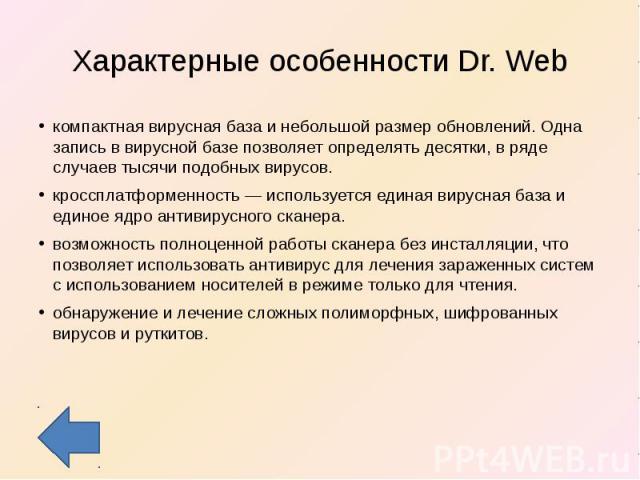 Характерные особенности Dr. Web компактная вирусная база и небольшой размер обновлений. Одна запись в вирусной базе позволяет определять десятки, в ряде случаев тысячи подобных вирусов.кроссплатформенность — используется единая вирусная база и едино…