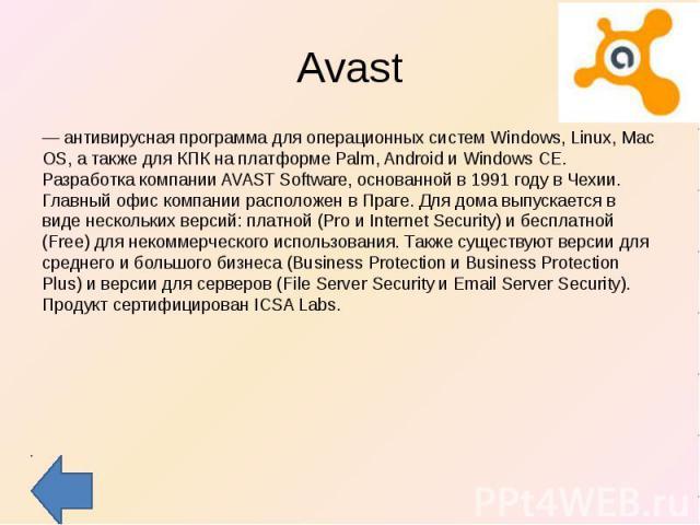 Avast — антивирусная программа для операционных систем Windows, Linux, Mac OS, а также для КПК на платформе Palm, Android и Windows CE. Разработка компании AVAST Software, основанной в 1991 году в Чехии. Главный офис компании расположен в Праге. Для…