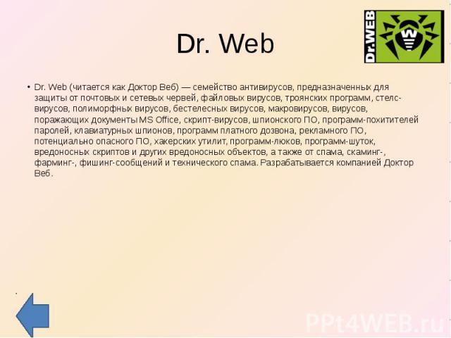 Dr. Web Dr. Web (читается как Доктор Веб) — семейство антивирусов, предназначенных для защиты от почтовых и сетевых червей, файловых вирусов, троянских программ, стелс-вирусов, полиморфных вирусов, бестелесных вирусов, макровирусов, вирусов, поражаю…