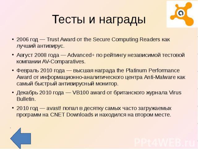 Тесты и награды 2006 год — Trust Award от the Secure Computing Readers как лучший антивирус.Август 2008 года — Advanced+ по рейтингу независимой тестовой компании AV-Comparatives.Февраль 2010 года — высшая награда the Platinum Performance Award от и…