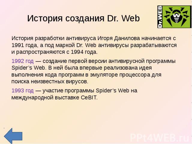 История создания Dr. Web История разработки антивируса Игоря Данилова начинается с 1991 года, а под маркой Dr. Web антивирусы разрабатываются и распространяются с 1994 года.1992 год — создание первой версии антивирусной программы Spider's Web. В ней…