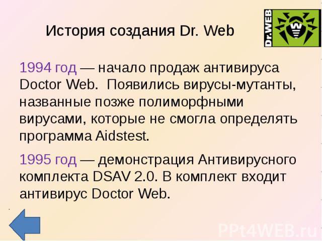 История создания Dr. Web 1994 год — начало продаж антивируса Doctor Web. Появились вирусы-мутанты, названные позже полиморфными вирусами, которые не смогла определять программа Aidstest.1995 год — демонстрация Антивирусного комплекта DSAV 2.0. В ком…