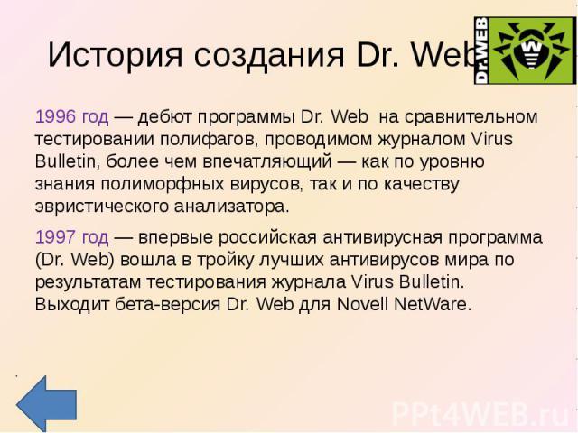 История создания Dr. Web 1996 год — дебют программы Dr. Web на сравнительном тестировании полифагов, проводимом журналом Virus Bulletin, более чем впечатляющий — как по уровню знания полиморфных вирусов, так и по качеству эвристического анализатора.…