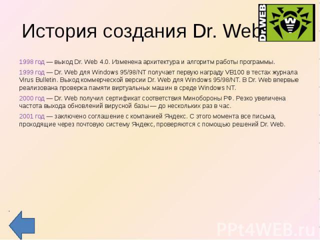 История создания Dr. Web 1998 год — выход Dr. Web 4.0. Изменена архитектура и алгоритм работы программы. 1999 год — Dr. Web для Windows 95/98/NT получает первую награду VB100 в тестах журнала Virus Bulletin. Выход коммерческой версии Dr. Web для Win…