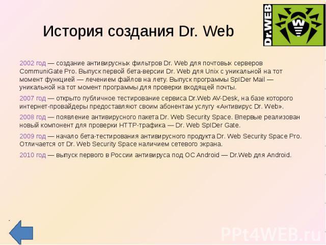История создания Dr. Web 2002 год — создание антивирусных фильтров Dr. Web для почтовых серверов CommuniGate Pro. Выпуск первой бета-версии Dr. Web для Unix с уникальной на тот момент функцией — лечением файлов на лету. Выпуск программы SpIDer Mail …