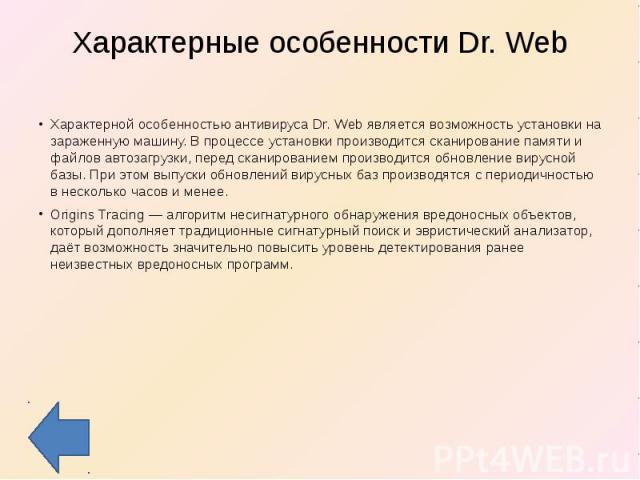 Характерные особенности Dr. Web Характерной особенностью антивируса Dr. Web является возможность установки на зараженную машину. В процессе установки производится сканирование памяти и файлов автозагрузки, перед сканированием производится обновление…