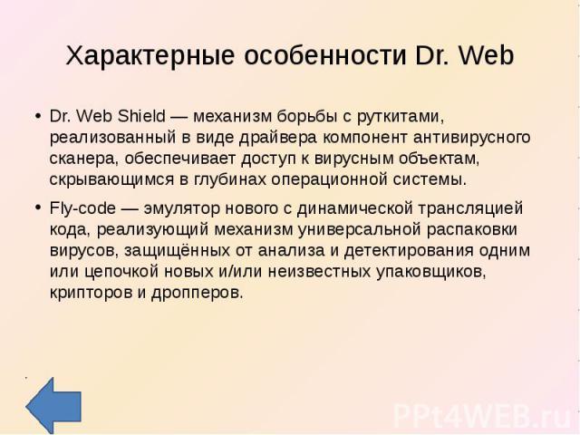 Характерные особенности Dr. Web Dr. Web Shield — механизм борьбы с руткитами, реализованный в виде драйвера компонент антивирусного сканера, обеспечивает доступ к вирусным объектам, скрывающимся в глубинах операционной системы.Fly-code — эмулятор но…