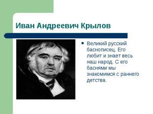 Иван Андреевич Крылов Великий русский баснописец. Его любит и знает весь наш нар