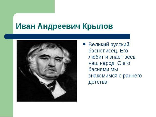 Иван Андреевич Крылов Великий русский баснописец. Его любит и знает весь наш народ. С его баснями мы знакомимся с раннего детства.