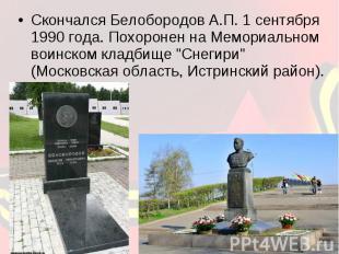 Скончался Белобородов А.П. 1 сентября 1990 года. Похоронен на Мемориальном воинс