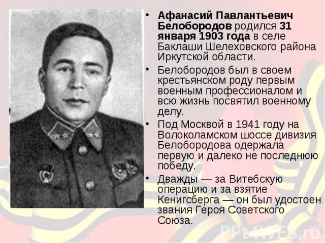 Афанасий Павлантьевич Белобородов родился 31 января 1903 года в селе Баклаши Шелеховского района Иркутской области. Белобородов был в своем крестьянском роду первым военным профессионалом и всю жизнь посвятил военному делу. Под Москвой в 1941 году н…