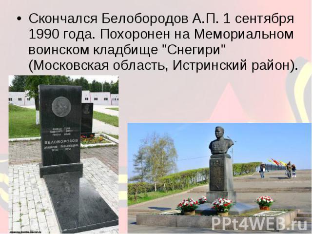 Скончался Белобородов А.П. 1 сентября 1990 года. Похоронен на Мемориальном воинском кладбище