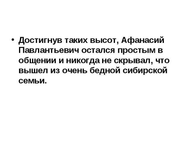 Достигнув таких высот, Афанасий Павлантьевич остался простым в общении и никогда не скрывал, что вышел из очень бедной сибирской семьи.