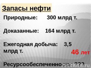 Запасы нефти Природные: 300 млрд т.Доказанные: 164 млрд т.Ежегодная добыча: 3,5
