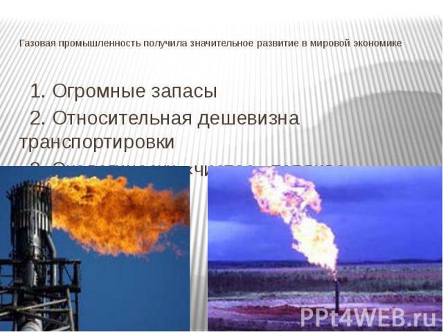 Газовая промышленность получила значительное развитие в мировой экономике 1. Огромные запасы 2. Относительная дешевизна транспортировки 3. Экологически «чистое» топливо