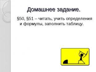 Домашнее задание. §50, §51 – читать, учить определения и формулы, заполнить табл