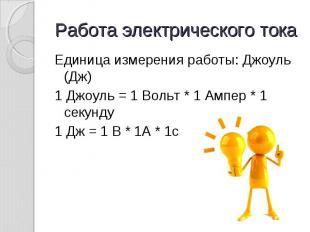 Работа электрического тока Единица измерения работы: Джоуль (Дж)1 Джоуль = 1 Вол
