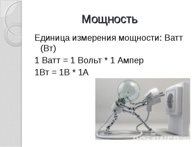 Мощность Единица измерения мощности: Ватт (Вт)1 Ватт = 1 Вольт * 1 Ампер1Вт = 1В * 1А