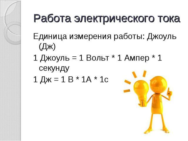 Работа электрического тока Единица измерения работы: Джоуль (Дж)1 Джоуль = 1 Вольт * 1 Ампер * 1 секунду1 Дж = 1 В * 1А * 1с