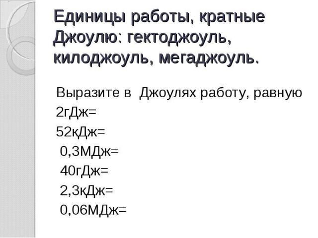 Единицы работы, кратные Джоулю: гектоджоуль, килоджоуль, мегаджоуль. Выразите в Джоулях работу, равную 2гДж=52кДж= 0,3МДж= 40гДж= 2,3кДж= 0,06МДж=